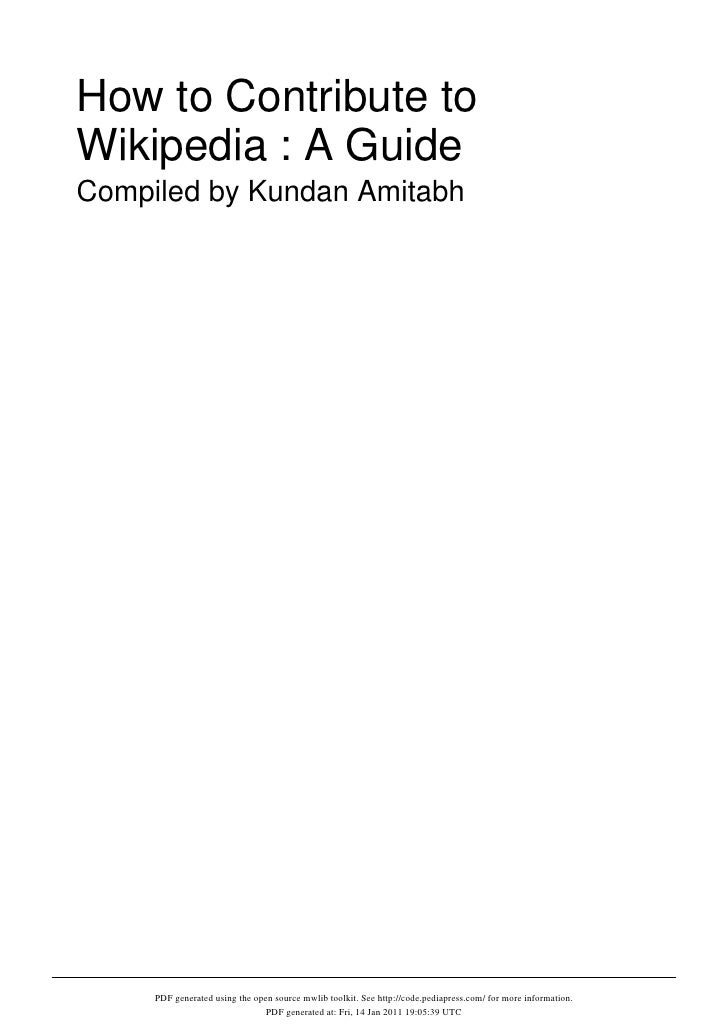How to Contribute toWikipedia : A GuideCompiled by Kundan Amitabh     PDF generated using the open source mwlib toolkit. S...