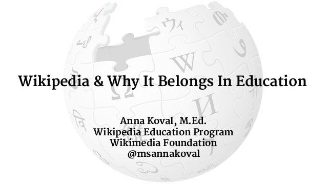 Wikipedia & Why It Belongs In Education Anna Koval, M.Ed. Wikipedia Education Program Wikimedia Foundation @msannakoval