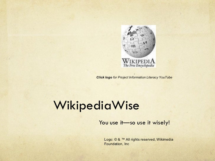 WikipediaWise You use it—so use it wisely! . Click logo  for Project Information Literacy YouTube Logo: © & ™ All rights r...