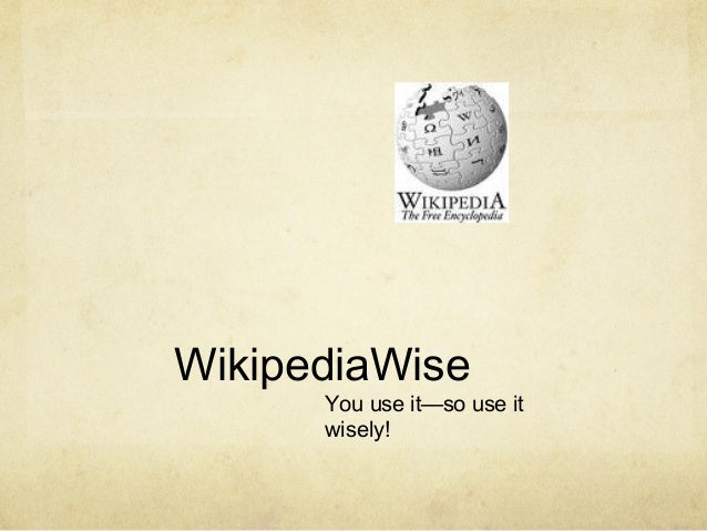 WikipediaWise You use it—so use it wisely!