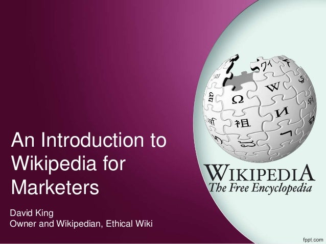 An Introduction to Wikipedia for Marketers David King Owner and Wikipedian, Ethical Wiki