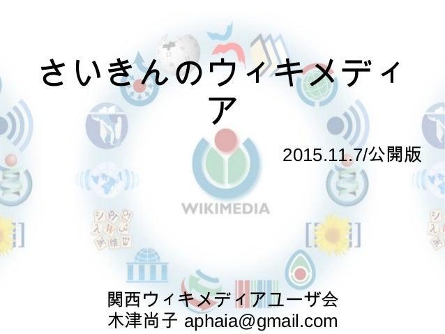 さいきんのウィキメディ ア   2015.11.7/公開版 関西ウィキメディアユーザ会 木津尚子 aphaia@gmail.com