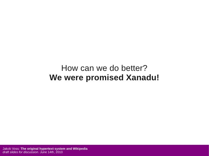 How can we do better?                               We were promised Xanadu!     Jakob Voss: The original hypertext system...