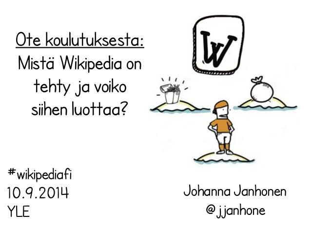 Ote koulutuksesta:  Mistä Wikipedia on  tehty ja voiko  siihen luottaa?  Johanna Janhonen  @jjanhone  #wikipediafi  10.9.2...