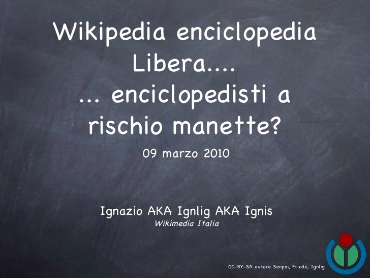 Wikipedia enciclopedia Libera.... ... enciclopedisti a rischio manette? Ignazio AKA Ignlig AKA Ignis Wikimedia Italia 09 m...