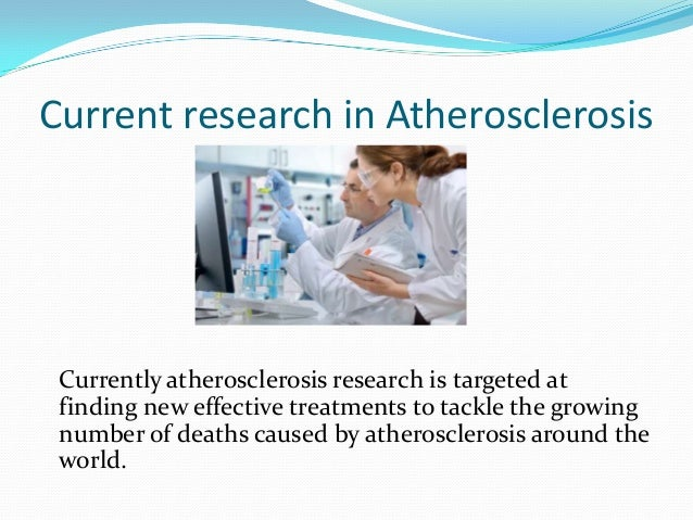 Current research in Atherosclerosis  Currently atherosclerosis research is targeted at finding new effective treatments to...