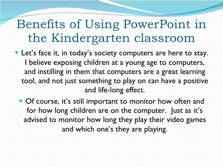 Benefits of Using PowerPoint in the Kindergarten classroom <ul><li>Let's face it, in today's society computers are here to...