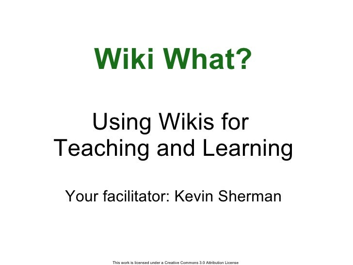 Wiki What? Using Wikis for  Teaching and Learning Your facilitator: Kevin Sherman
