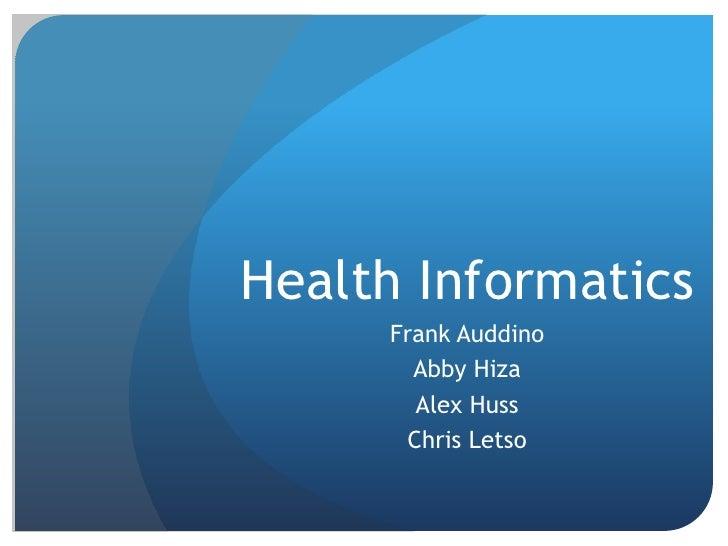 Health Informatics<br />Frank Auddino<br />Abby Hiza<br />Alex Huss<br />Chris Letso<br />