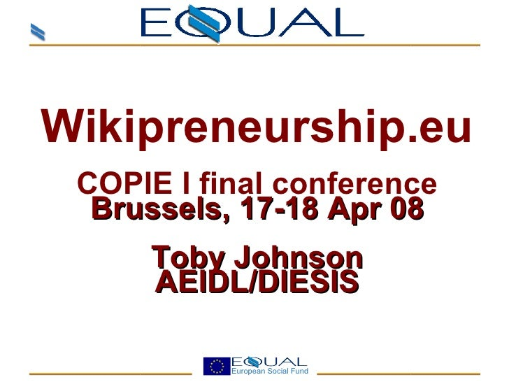 <ul><ul><li>Wikipreneurship.eu </li></ul></ul><ul><ul><li>COPIE I final conference </li></ul></ul><ul><ul><li>Brussels, 17...