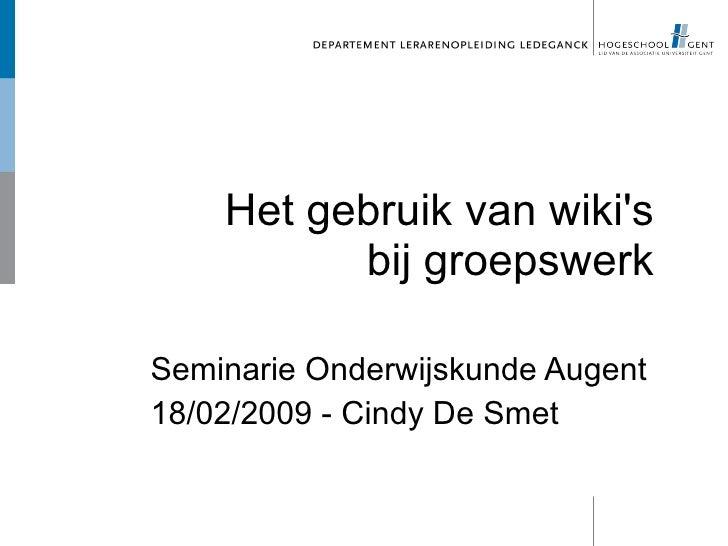 Het gebruik van wiki's           bij groepswerk  Seminarie Onderwijskunde Augent 18/02/2009 - Cindy De Smet