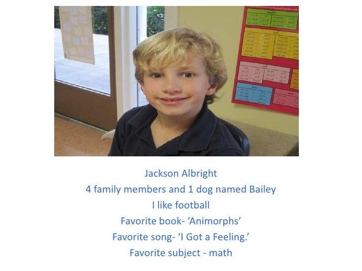 Jackson Albright<br />4 family members and 1 dog named Bailey<br />I like football<br />Favorite book- 'Animorphs'<br />Fa...
