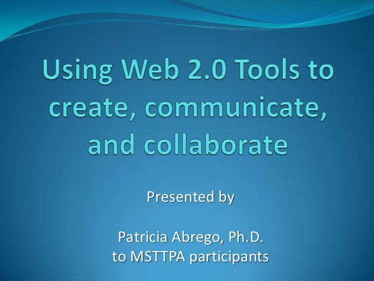 Using Web 2.0 Tools to create, communicate, and collaborate<br />Presented by<br />Patricia Abrego, Ph.D.<br />to MSTTPA p...