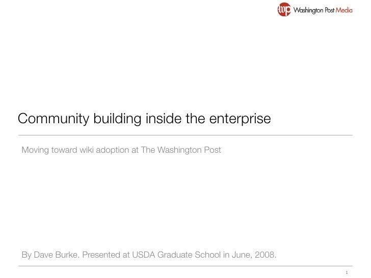 Community building inside the enterprise  Moving toward wiki adoption at The Washington Post     By Dave Burke. Presented ...