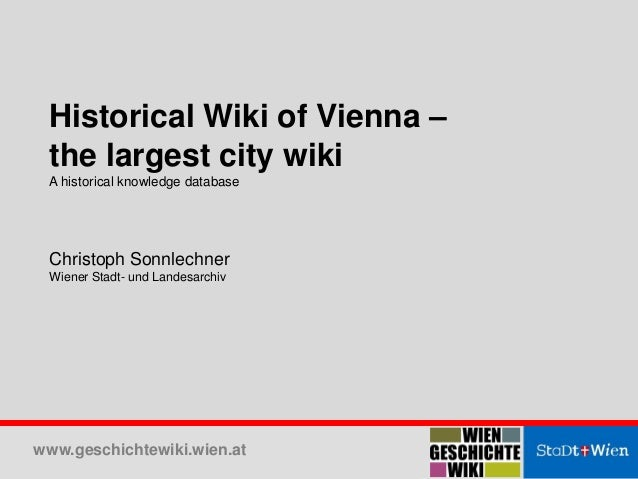 www.geschichtewiki.wien.at  Historical Wiki of Vienna – the largest city wiki A historical knowledge database Christoph So...