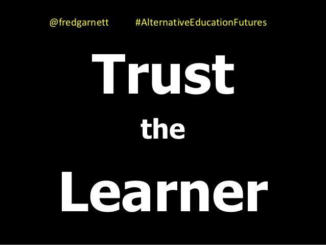 Trust the Learner @fredgarnett #AlternativeEducationFutures
