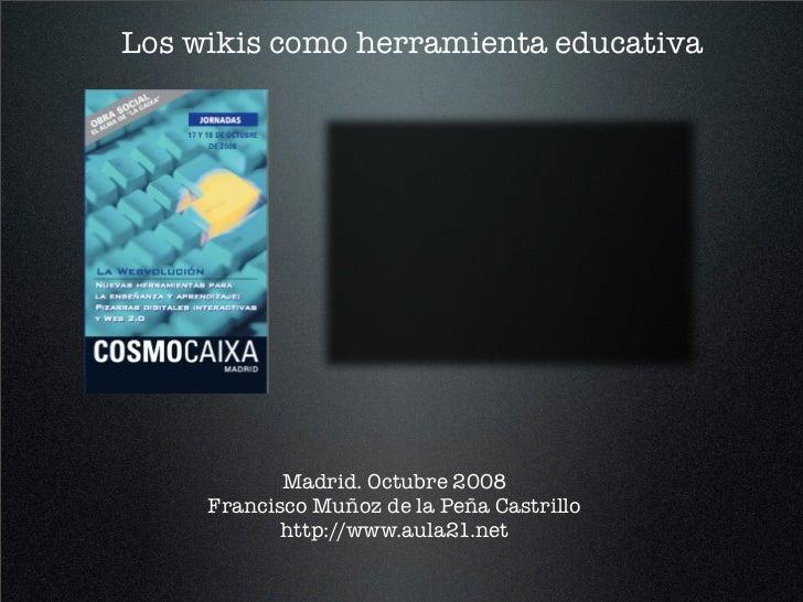 Los wikis como herramienta educativa                 Madrid. Octubre 2008      Francisco Muñoz de la Peña Castrillo       ...