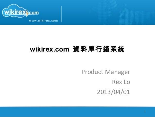 wikirex.com 資料庫行銷系統          Product Manager                   Rex Lo               2013/04/01                            1