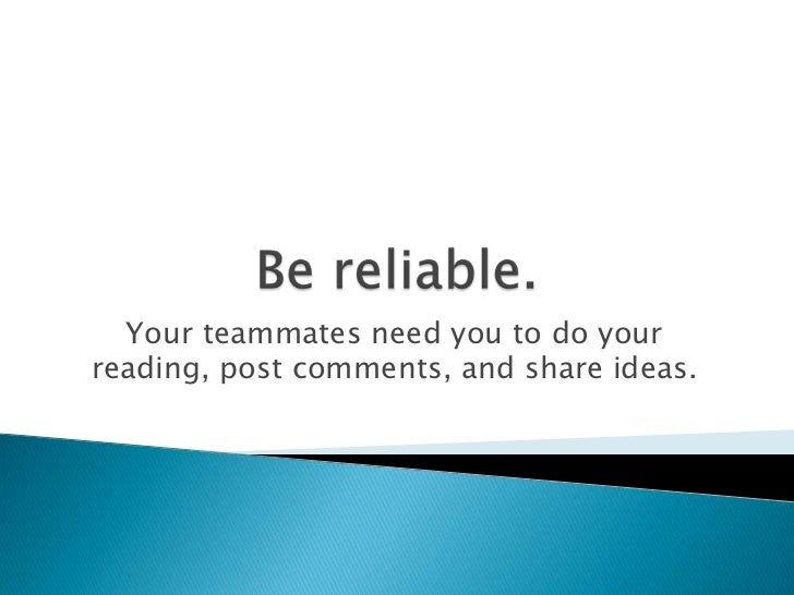 Your teammates need you to do yourreading, post comments, and share ideas.