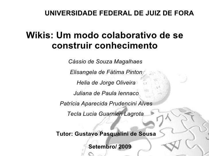 Wikis: Um modo colaborativo de se construir conhecimento UNIVERSIDADE FEDERAL DE JUIZ DE FORA Setembro/ 2009 Cássio de Sou...