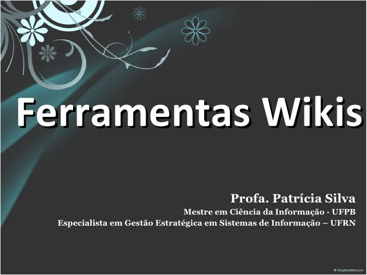 Ferramentas Wikis Profa. Patrícia Silva Mestre em Ciência da Informação - UFPB Especialista em Gestão Estratégica em Siste...