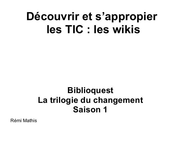Découvrir et s'appropier les TIC : les wikis Biblioquest La trilogie du changement Saison 1 Rémi Mathis