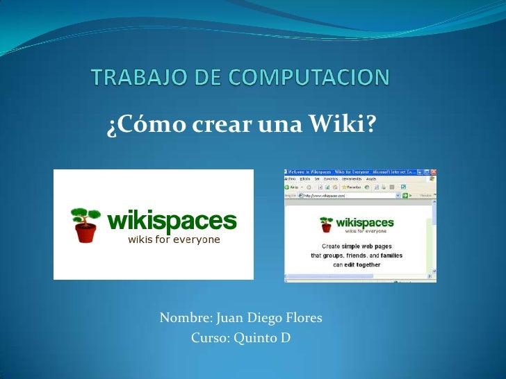 TRABAJO DE COMPUTACION<br />¿Cómo crear una Wiki?<br />Nombre: Juan Diego Flores<br />Curso: Quinto D<br />