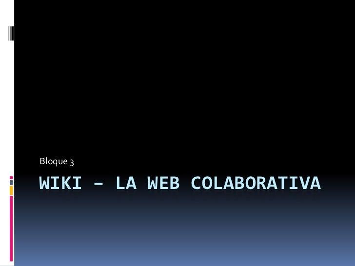 WIKI – LA WEB COLABORATIVA<br />Bloque 3<br />