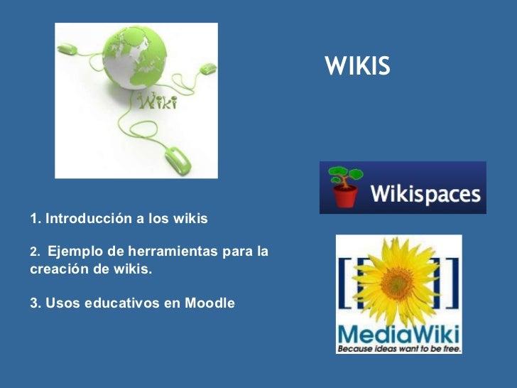 WIKIS 1. Introducción a los wikis 2.  Ejemplo de herramientas para la creación de wikis. 3. Usos educativos en Moodle