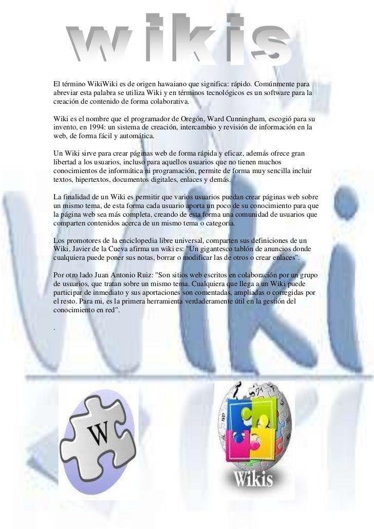 -5991225-918845 <br />El término WikiWiki es de origen hawaiano que significa: rápido. Comúnmente para abreviar esta palab...