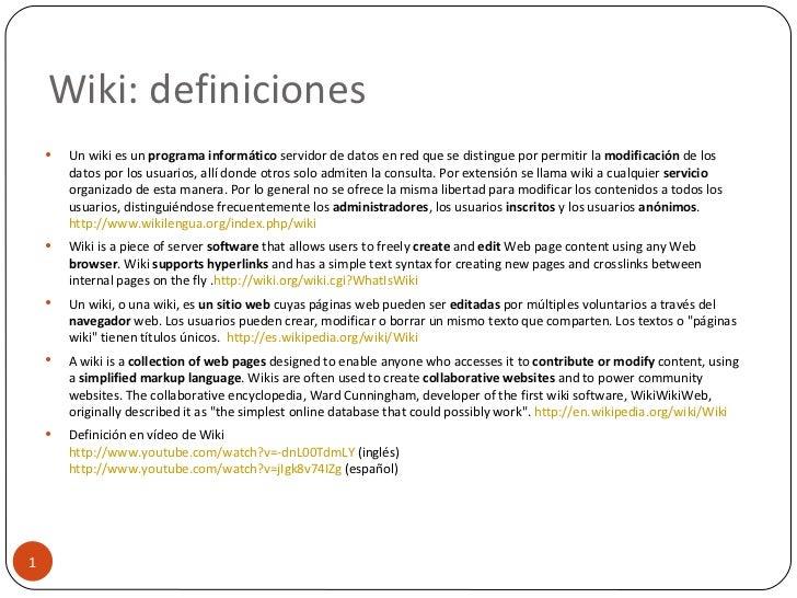Wiki: definiciones <ul><li>Un wiki es un  programa informático  servidor de datos en red que se distingue por permitir la ...