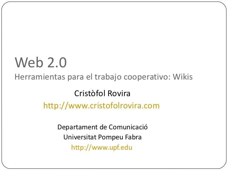 Web 2.0  Herramientas para el trabajo cooperativo: Wikis <ul><ul><li>Cristòfol Rovira </li></ul></ul><ul><ul><li>http://ww...