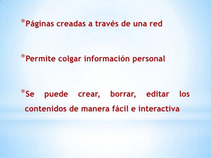 *Páginas creadas a través de una red*Permite colgar información personal*Se   puede   crear,   borrar,   editar   los cont...