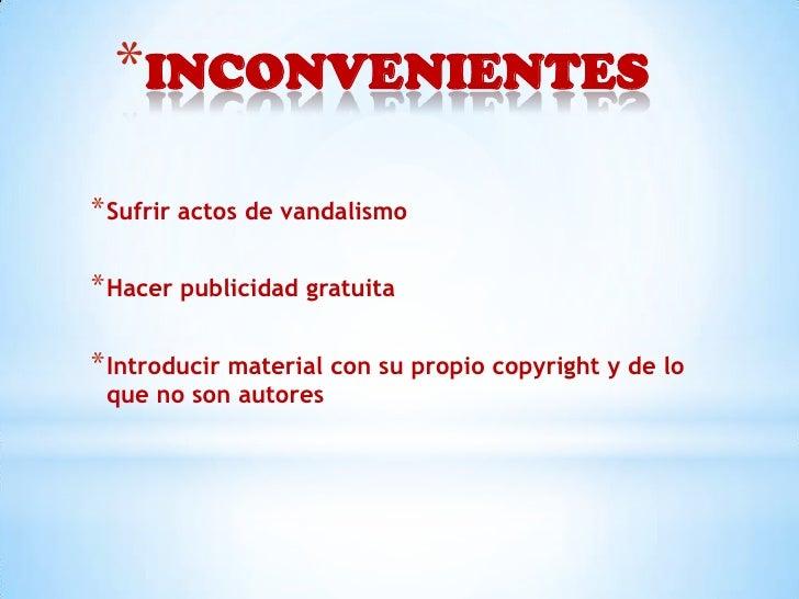 *INCONVENIENTES* Sufrir actos de vandalismo* Hacer publicidad gratuita* Introducir material con su propio copyright y de l...