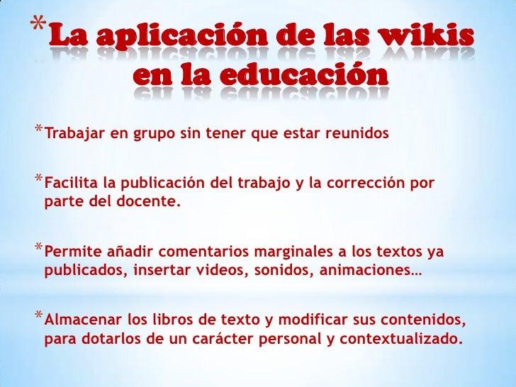 *La aplicación de las wikis              en la educación* Trabajar en grupo sin tener que estar reunidos* Facilita la publ...