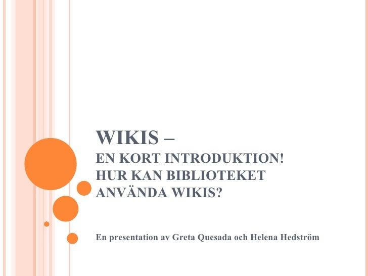 WIKIS –  EN KORT INTRODUKTION!  HUR KAN BIBLIOTEKET ANVÄNDA WIKIS? En presentation av Greta Quesada och Helena Hedström