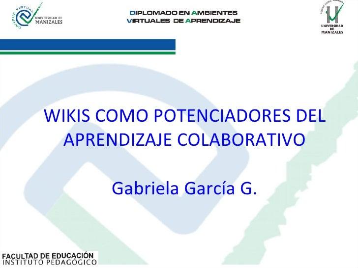 WIKIS COMO POTENCIADORES DEL APRENDIZAJE COLABORATIVO Gabriela García G.