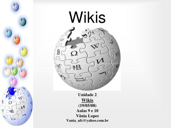 Wikis          Unidade 2        Wikis       (19/05/08)      Aulas 9 e 10      Vânia Lopes Vania_ufc@yahoo.com.br