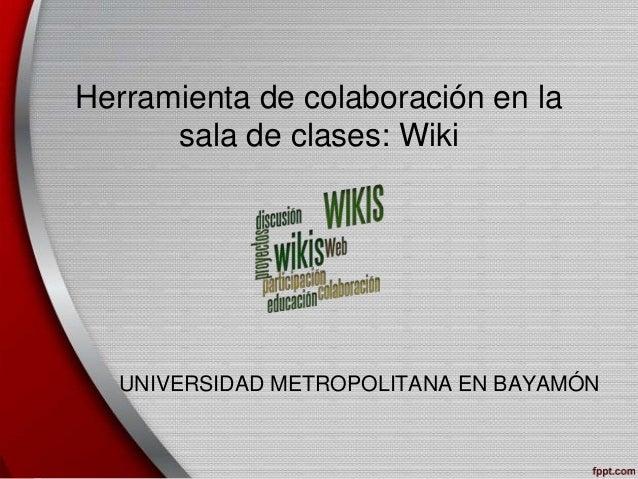 Herramienta de colaboración en la sala de clases: Wiki UNIVERSIDAD METROPOLITANA EN BAYAMÓN