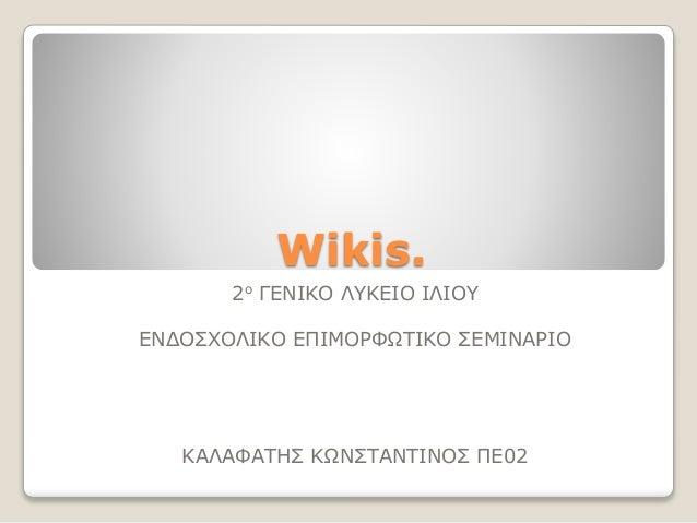 Wikis. 2ο ΓΕΝΙΚΟ ΛΥΚΕΙΟ ΙΛΙΟΥ ΕΝΔΟΣΧΟΛΙΚΟ ΕΠΙΜΟΡΦΩΤΙΚΟ ΣΕΜΙΝΑΡΙΟ ΚΑΛΑΦΑΤΗΣ ΚΩΝΣΤΑΝΤΙΝΟΣ ΠΕ02