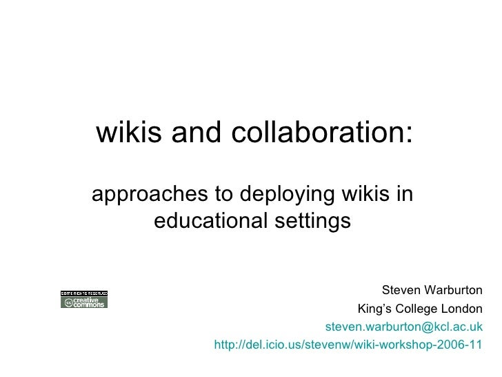 wikis and collaboration: approaches to deploying wikis in educational settings <ul><ul><li>Steven Warburton </li></ul></ul...