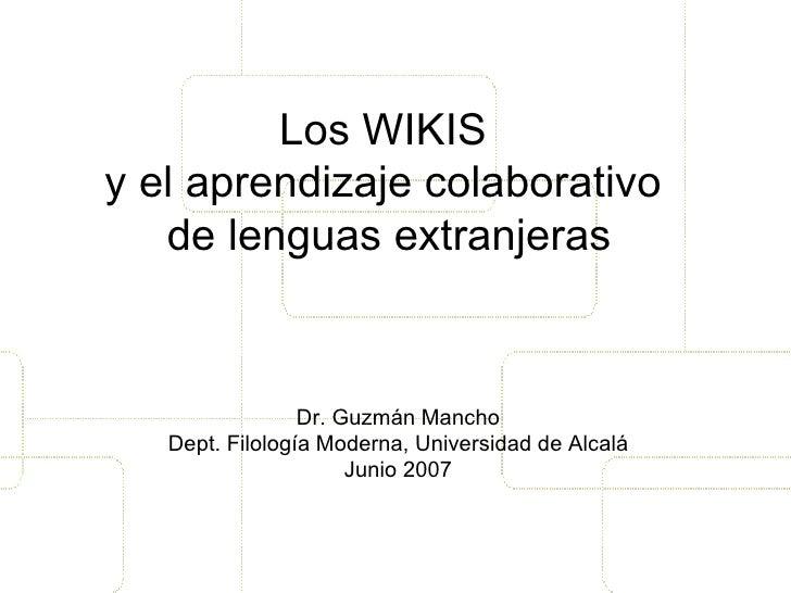 Los WIKIS  y el aprendizaje colaborativo  de lenguas extranjeras Dr. Guzmán Mancho Dept. Filología Moderna, Universidad de...