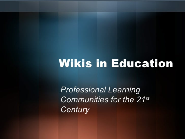 Wikis in Education Professional Learning Communities for the 21 st  Century
