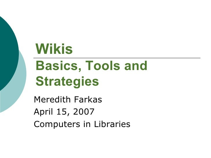 Wikis Basics, Tools and Strategies Meredith Farkas April 15, 2007 Computers in Libraries