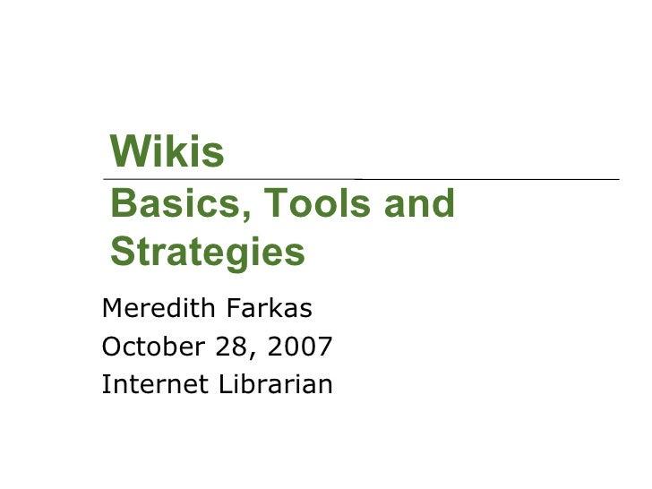 Wikis Basics, Tools and Strategies <ul><li>Meredith Farkas </li></ul><ul><li>October 28, 2007 </li></ul><ul><li>Internet L...