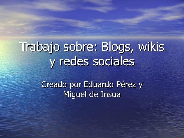 Trabajo sobre: Blogs, wikis y redes sociales Creado por Eduardo Pérez y Miguel de Insua