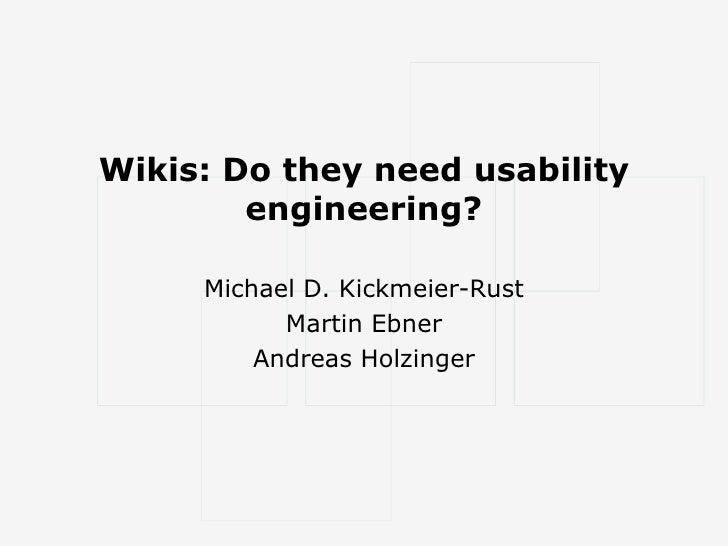 Wikis: Do they need usability engineering? Michael D. Kickmeier-Rust Martin Ebner Andreas Holzinger