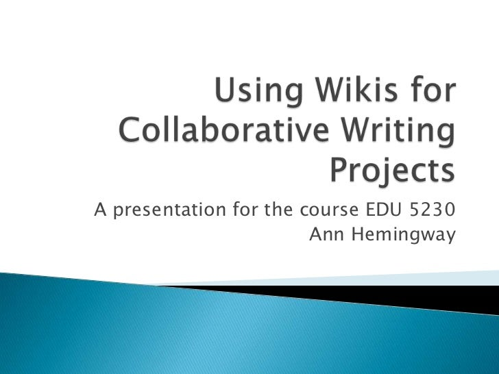 Using Wikis for Collaborative Writing Projects<br />A presentation for the course EDU 5230<br />Ann Hemingway<br />