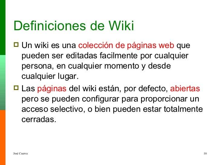 Definiciones de Wiki <ul><li>Un wiki es una  colección de páginas web  que pueden ser editadas  facilmente  por cualquier ...