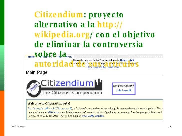 Citizendium : proyecto alternativo a la  http :// wikipedia.org /  con el objetivo de eliminar la controversia sobre la  a...